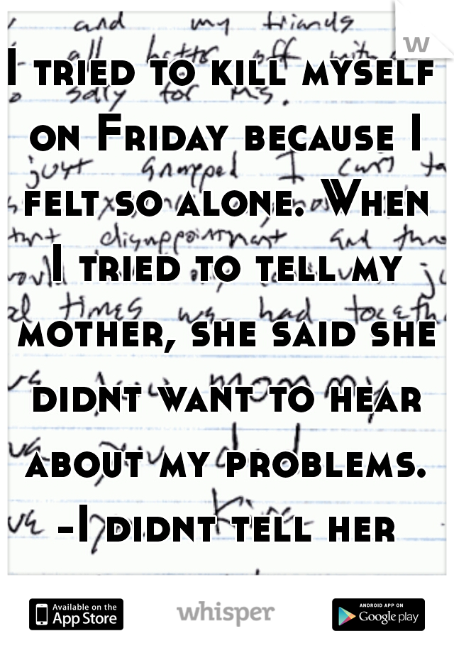 I tried to kill myself on Friday because I felt so alone. When I tried to tell my mother, she said she didnt want to hear about my problems. -I didnt tell her about the letter