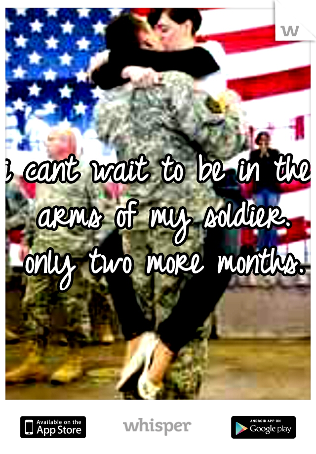 i cant wait to be in the arms of my soldier. only two more months.