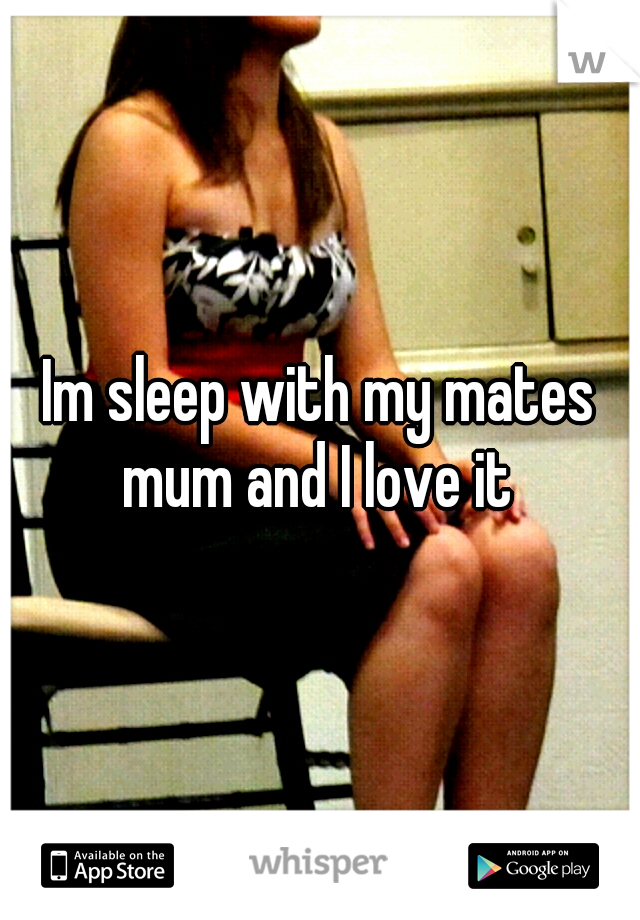 Im sleep with my mates mum and I love it