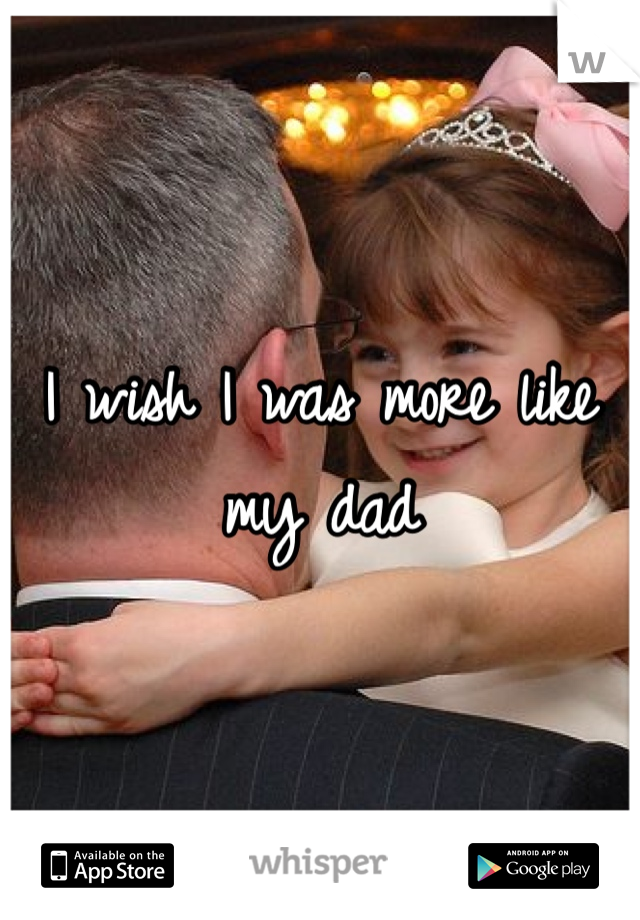 I wish I was more like my dad