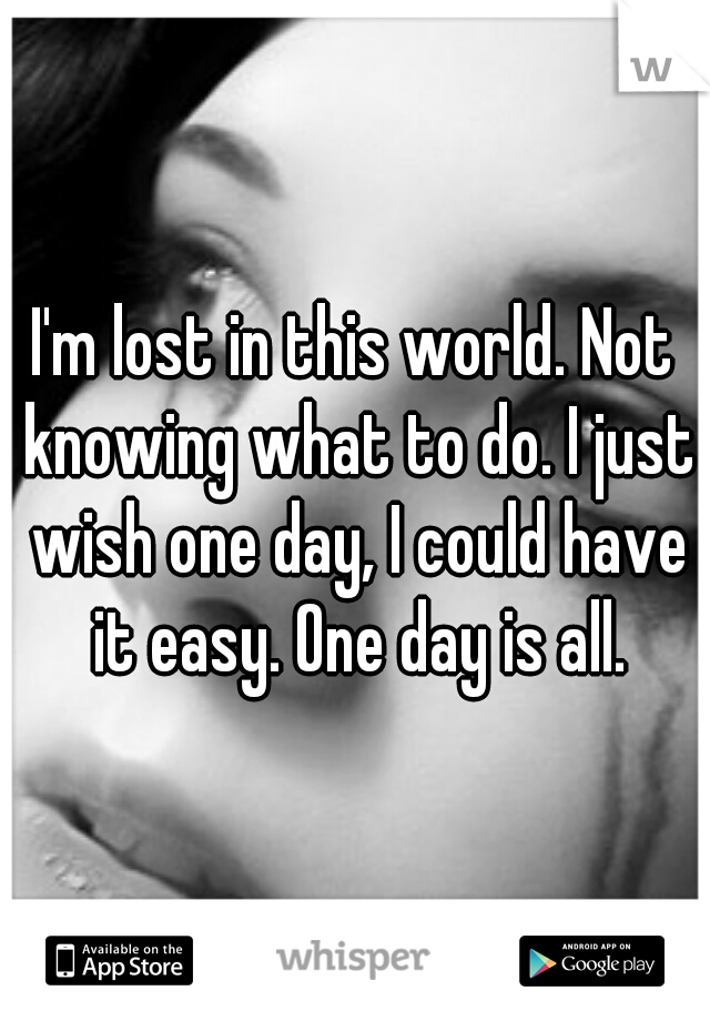 I'm lost in this world. Not knowing what to do. I just wish one day, I could have it easy. One day is all.