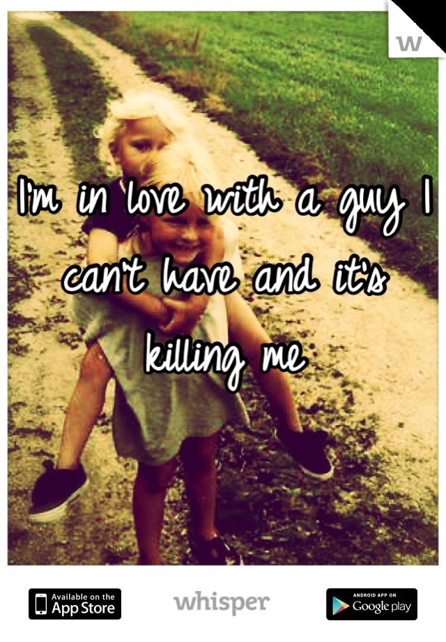 I'm in love with a guy I can't have and it's killing me