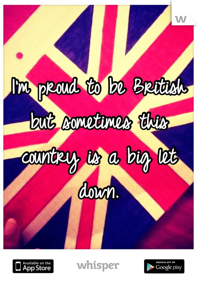 I'm proud to be British but sometimes this country is a big let down.