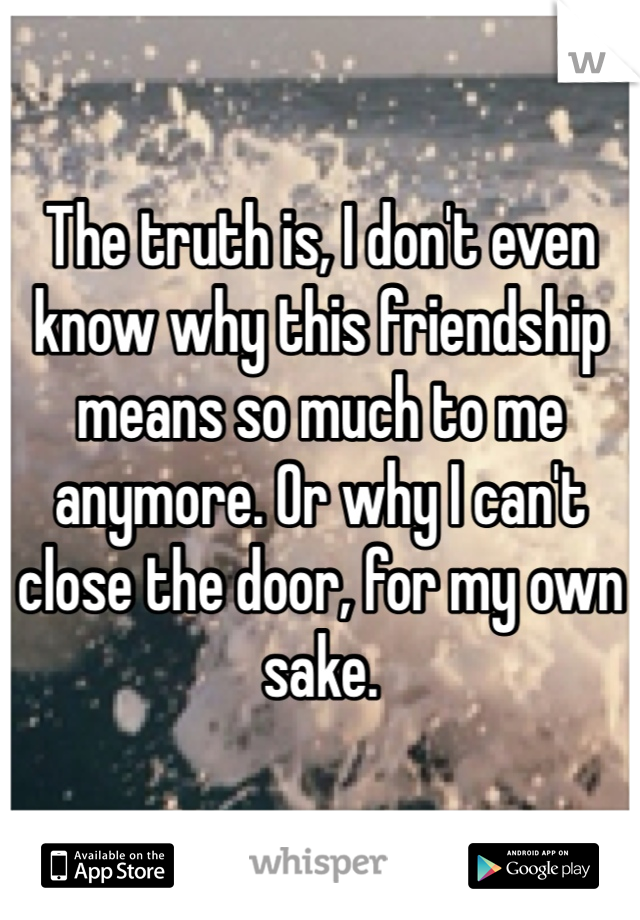 The truth is, I don't even know why this friendship means so much to me anymore. Or why I can't close the door, for my own sake.