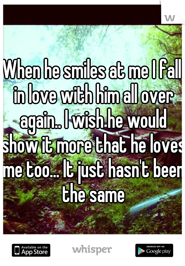 When he smiles at me I fall in love with him all over again.. I wish he would show it more that he loves me too... It just hasn't been the same