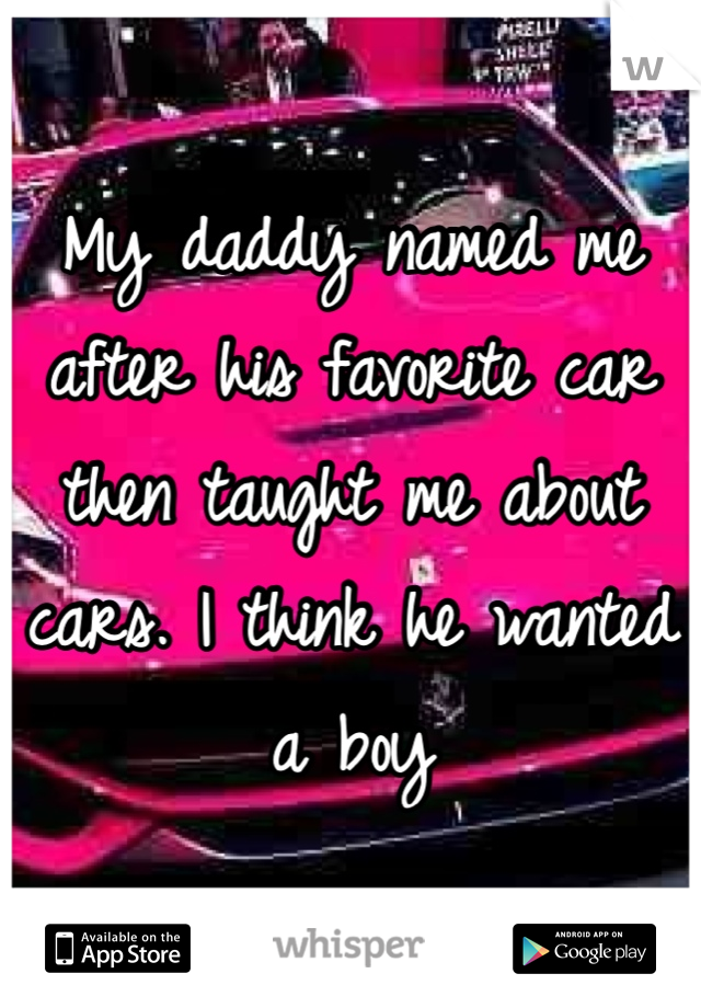 My daddy named me after his favorite car then taught me about cars. I think he wanted a boy