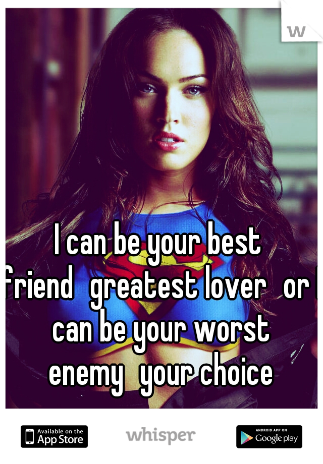 I can be your best friend greatest lover or I can be your worst enemy your choice