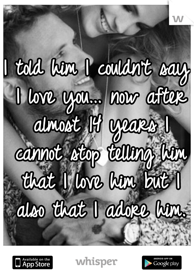 I told him I couldn't say I love you... now after almost 14 years I cannot stop telling him that I love him but I also that I adore him.