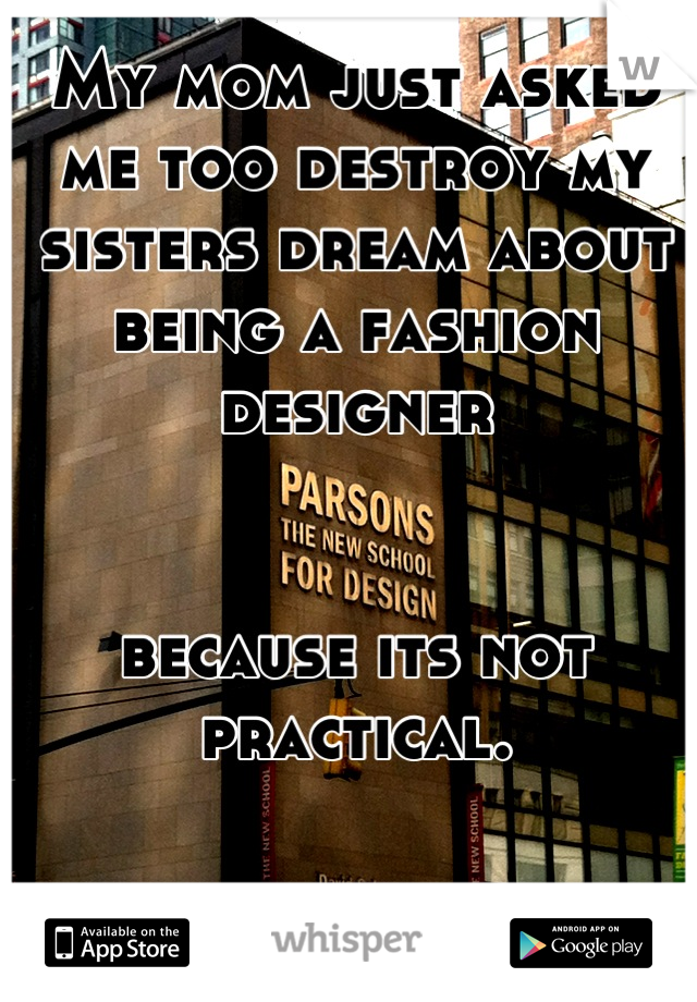 My mom just asked me too destroy my sisters dream about being a fashion designer    because its not practical.