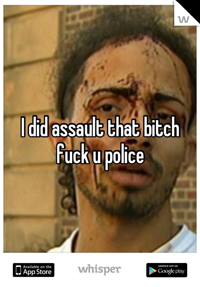 I did assault that bitch fuck u police