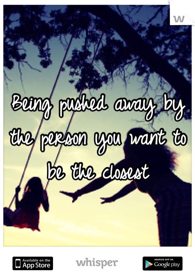 Being pushed away by the person you want to be the closest