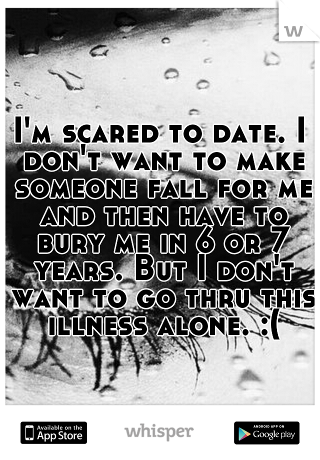 I'm scared to date. I don't want to make someone fall for me and then have to bury me in 6 or 7 years. But I don't want to go thru this illness alone. :(