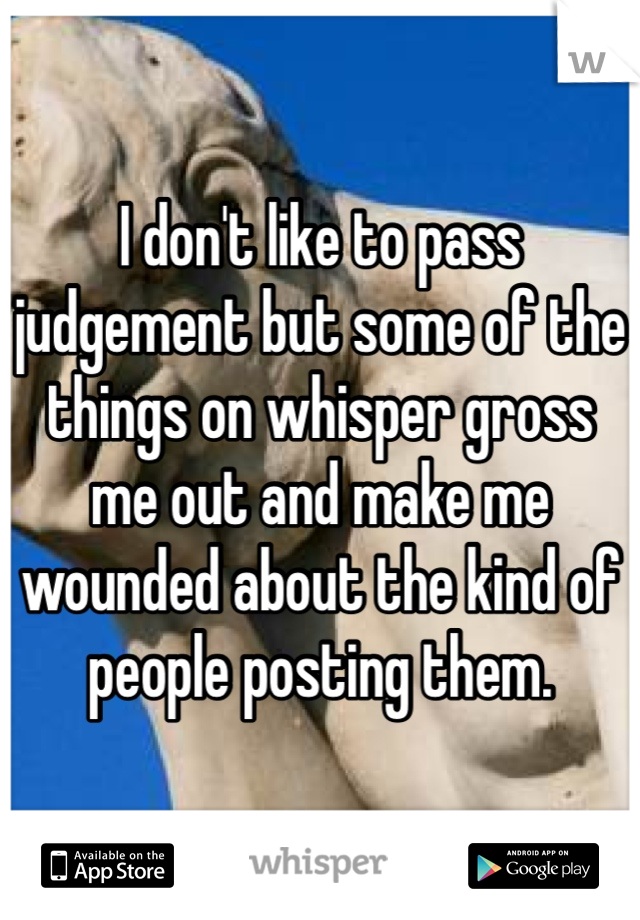 I don't like to pass judgement but some of the things on whisper gross me out and make me wounded about the kind of people posting them.