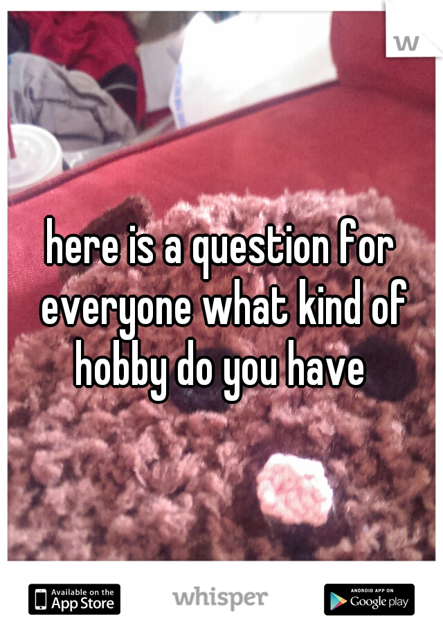 here is a question for everyone what kind of hobby do you have