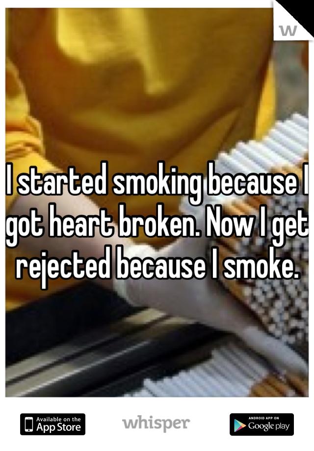 I started smoking because I got heart broken. Now I get rejected because I smoke.