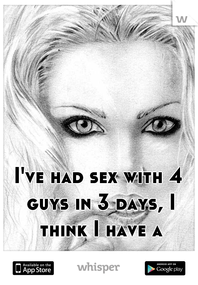 I've had sex with 4 guys in 3 days, I think I have a problem