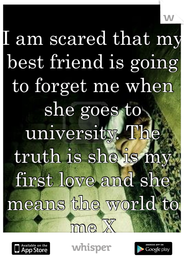 I am scared that my best friend is going to forget me when she goes to university. The truth is she is my first love and she means the world to me X