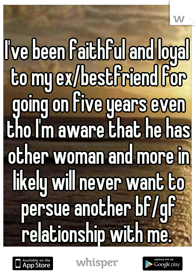 I've been faithful and loyal to my ex/bestfriend for going on five years even tho I'm aware that he has other woman and more in likely will never want to persue another bf/gf relationship with me.
