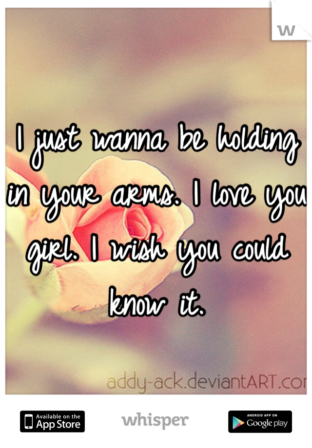 I just wanna be holding in your arms. I love you girl. I wish you could know it.