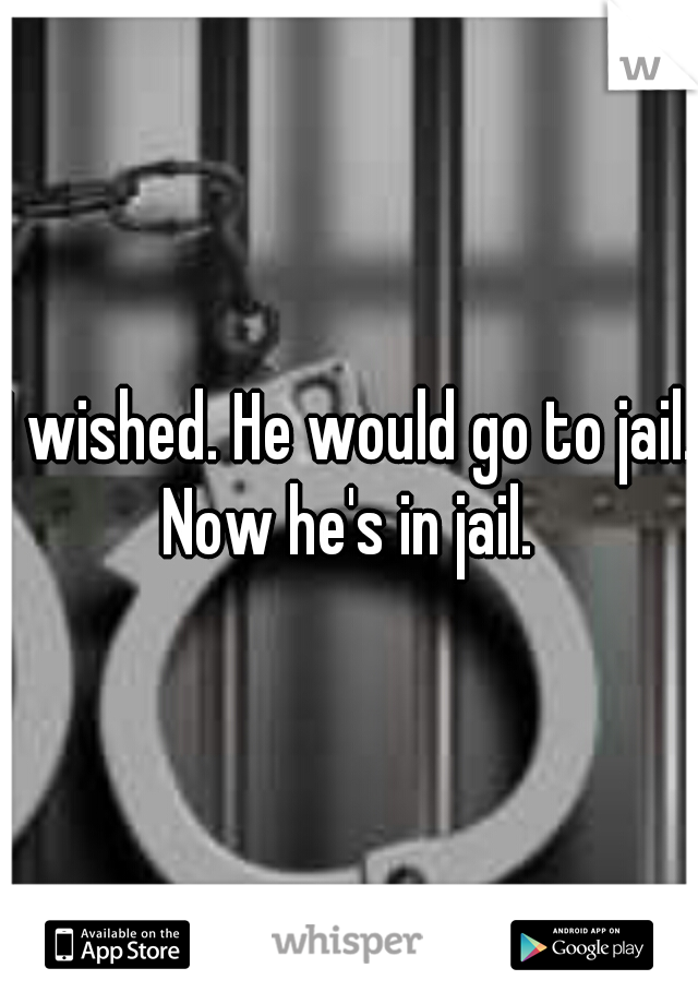 I wished. He would go to jail. Now he's in jail.