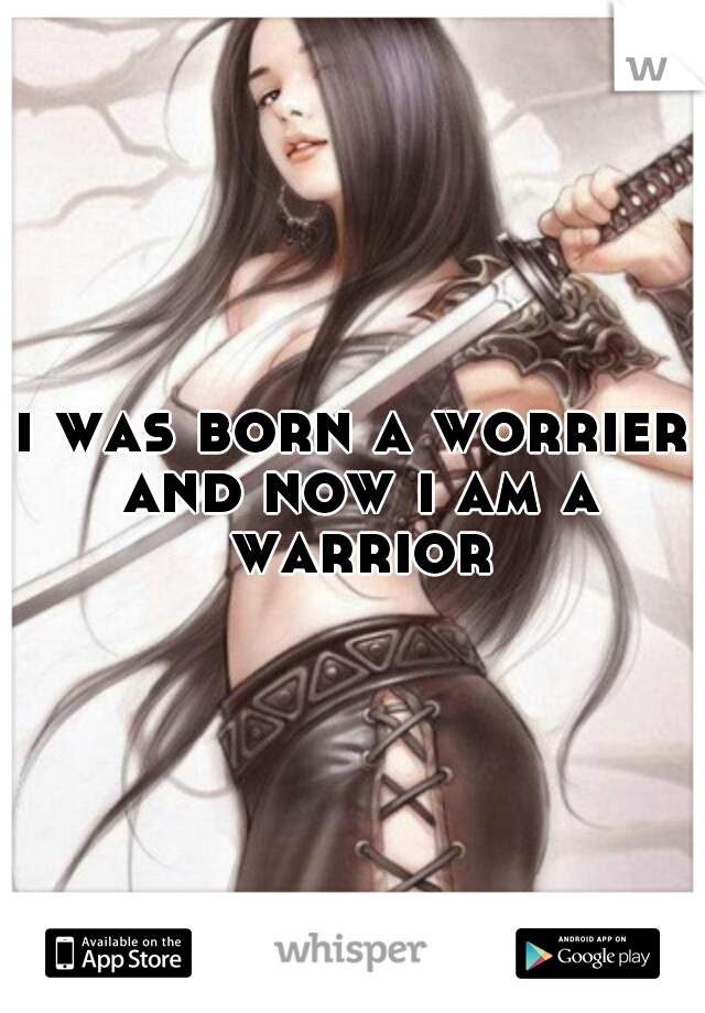 i was born a worrier and now i am a warrior