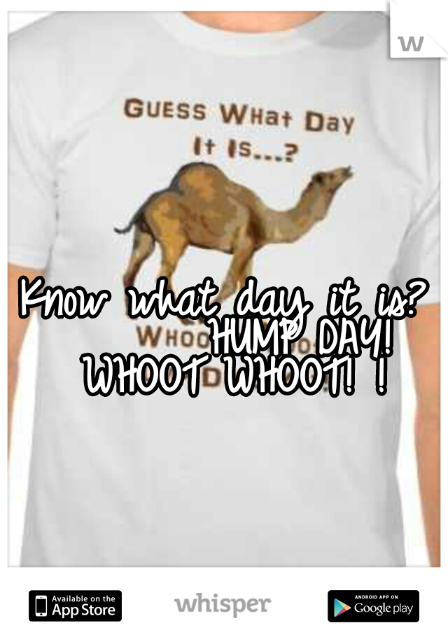 Know what day it is?        HUMP DAY!  WHOOT WHOOT! !