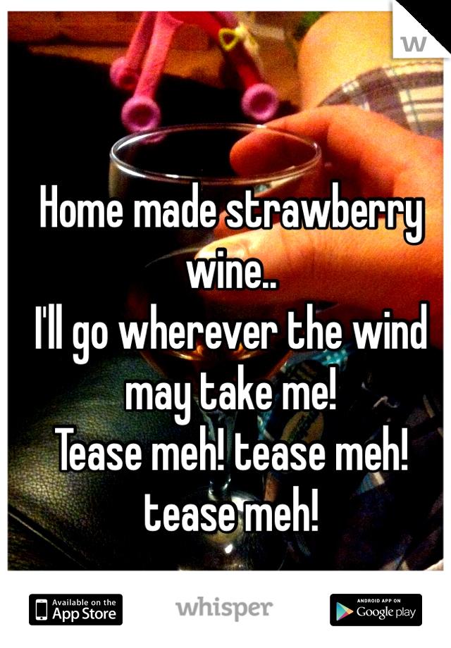 Home made strawberry wine..  I'll go wherever the wind may take me!  Tease meh! tease meh! tease meh!