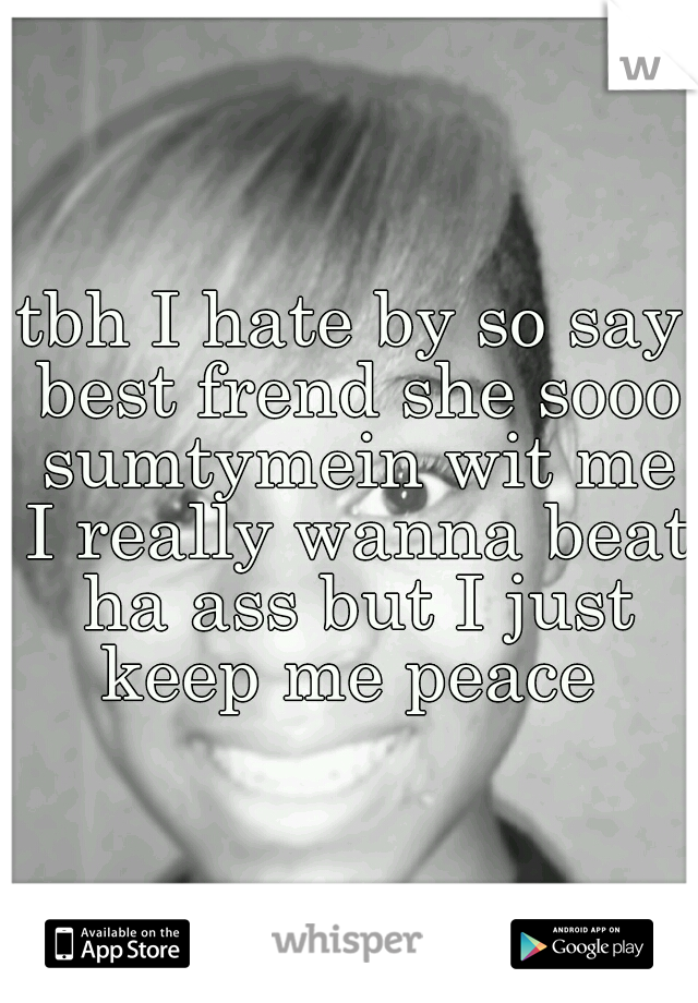 tbh I hate by so say best frend she sooo sumtymein wit me I really wanna beat ha ass but I just keep me peace