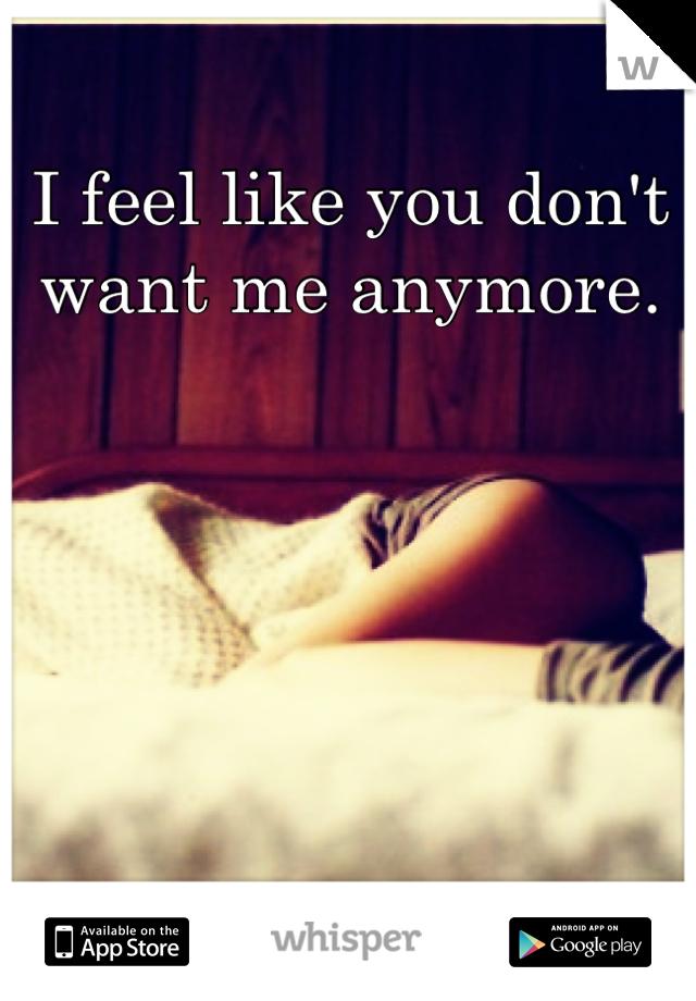 I feel like you don't want me anymore.