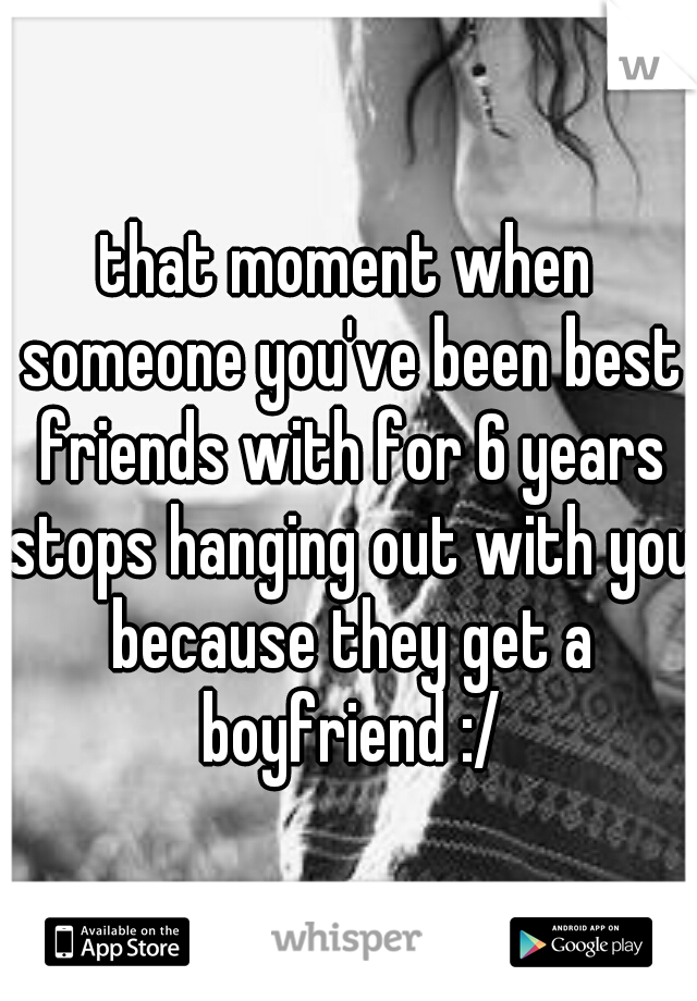 that moment when someone you've been best friends with for 6 years stops hanging out with you because they get a boyfriend :/