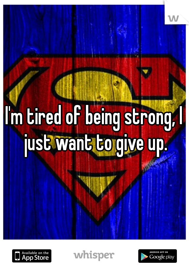 I'm tired of being strong, I just want to give up.