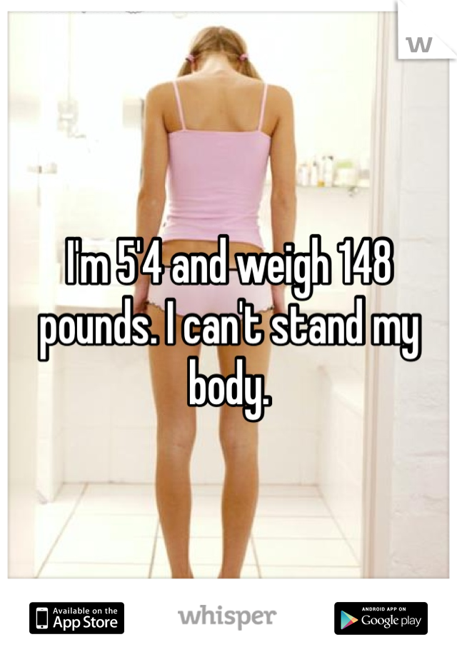 I'm 5'4 and weigh 148 pounds. I can't stand my body.