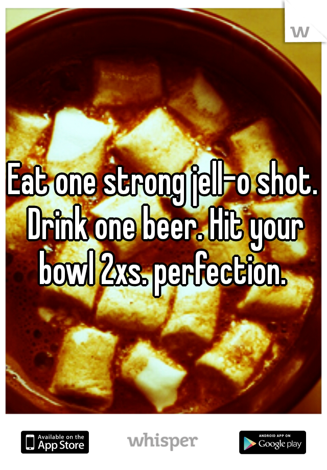 Eat one strong jell-o shot. Drink one beer. Hit your bowl 2xs. perfection.