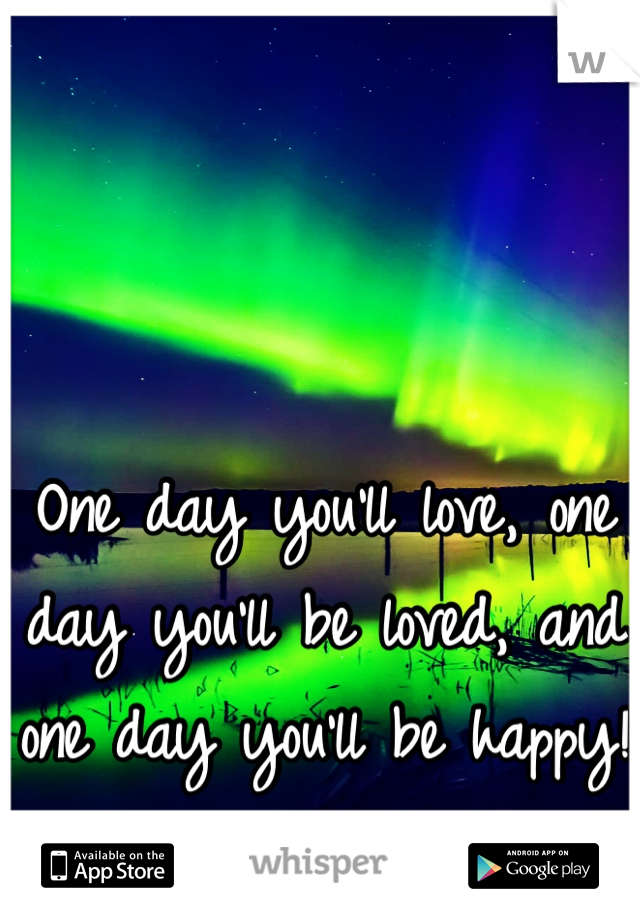 One day you'll love, one day you'll be loved, and one day you'll be happy!  •][•