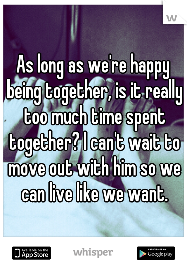 As long as we're happy being together, is it really too much time spent together? I can't wait to move out with him so we can live like we want.
