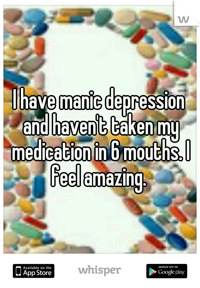 I have manic depression and haven't taken my medication in 6 mouths. I feel amazing.