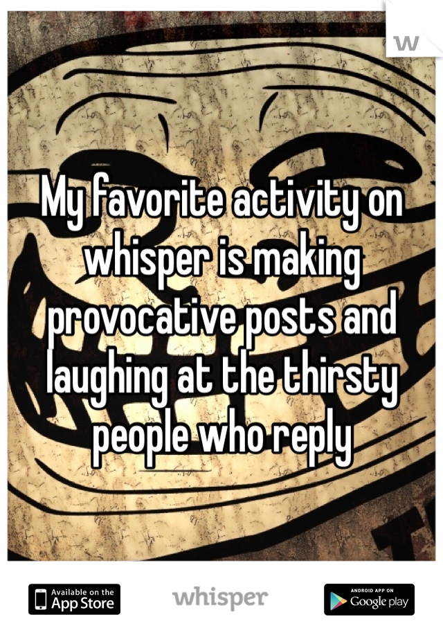 My favorite activity on whisper is making provocative posts and laughing at the thirsty people who reply