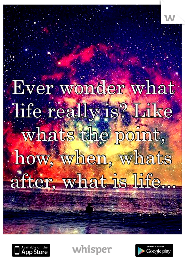 Ever wonder what life really is? Like whats the point, how, when, whats after, what is life...