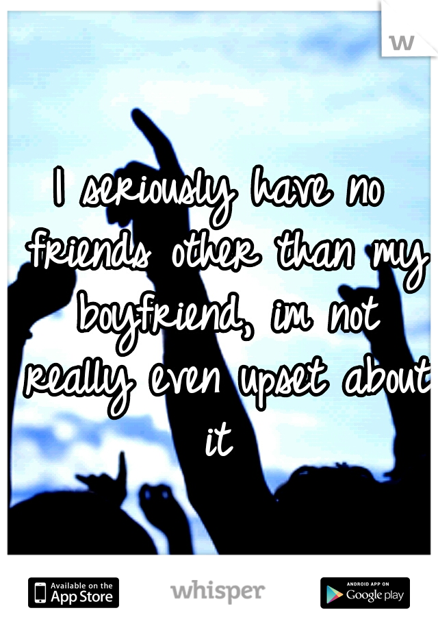 I seriously have no friends other than my boyfriend, im not really even upset about it