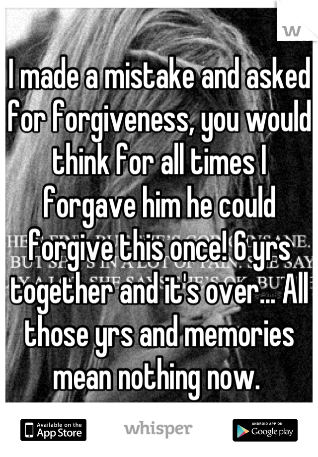 I made a mistake and asked for forgiveness, you would think for all times I forgave him he could forgive this once! 6 yrs together and it's over... All those yrs and memories mean nothing now.