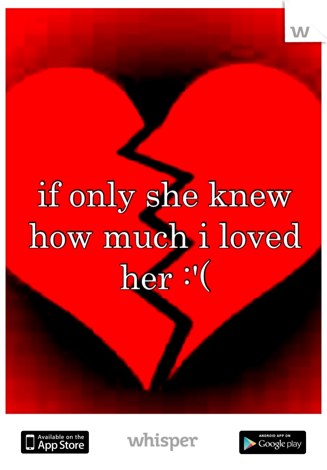 if only she knew how much i loved her :'(
