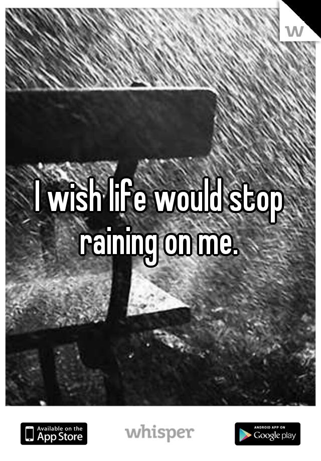 I wish life would stop raining on me.