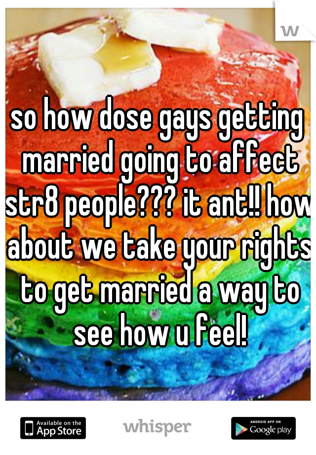 so how dose gays getting married going to affect str8 people??? it ant!! how about we take your rights to get married a way to see how u feel!
