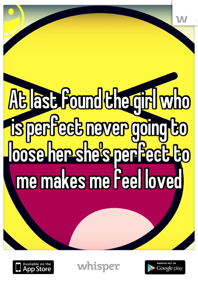 At last found the girl who is perfect never going to loose her she's perfect to me makes me feel loved