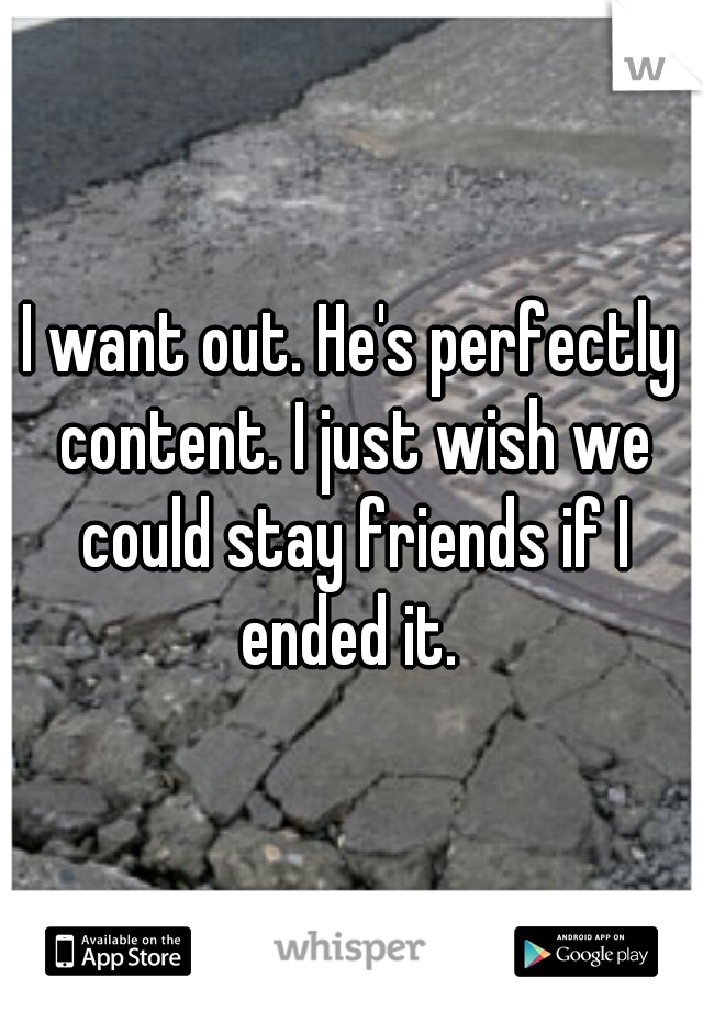 I want out. He's perfectly content. I just wish we could stay friends if I ended it.