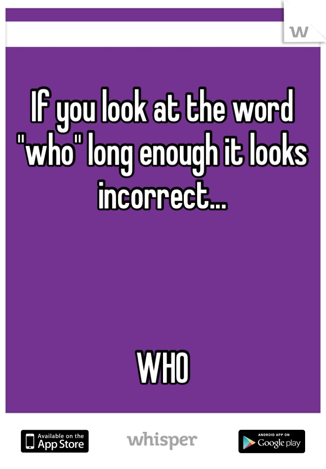 """If you look at the word """"who"""" long enough it looks incorrect...    WHO"""