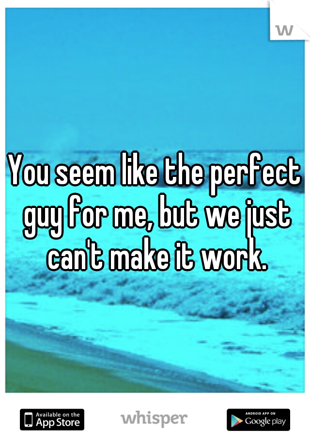 You seem like the perfect guy for me, but we just can't make it work.