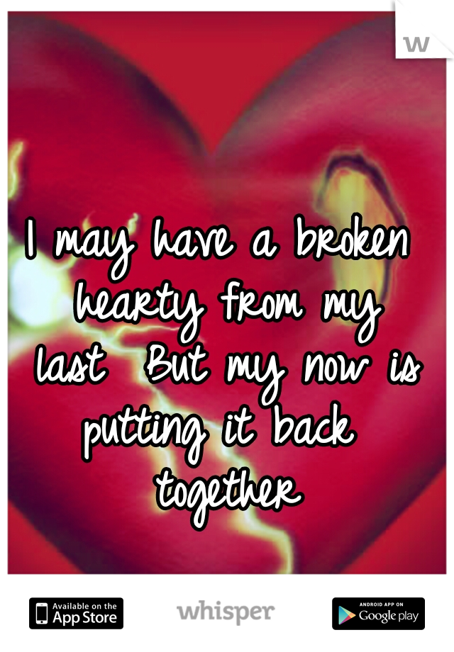 I may have a broken hearty from my last  But my now is putting it back  together