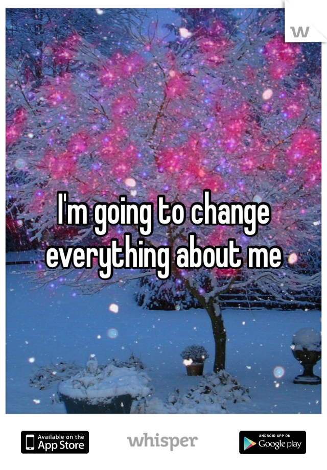 I'm going to change everything about me