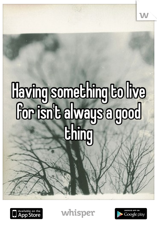 Having something to live for isn't always a good thing